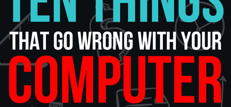 Ten things that go wrong with your computer and what you can do
